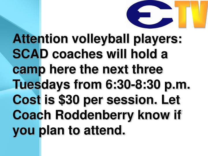 Attention volleyball players: SCAD coaches will hold a camp here the next three Tuesdays from 6:30-8:30 p.m. Cost is $30 per session. Let Coach Roddenberry know if you plan to attend.