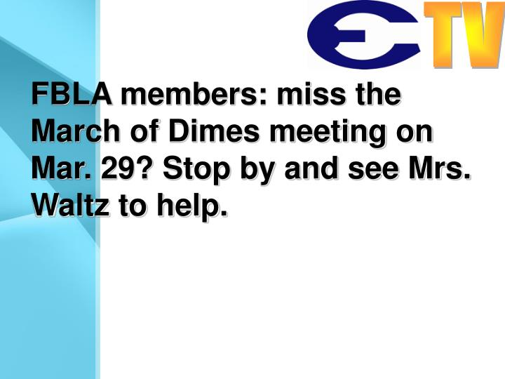 FBLA members: miss the March of Dimes meeting on Mar. 29? Stop by and see Mrs. Waltz to help.