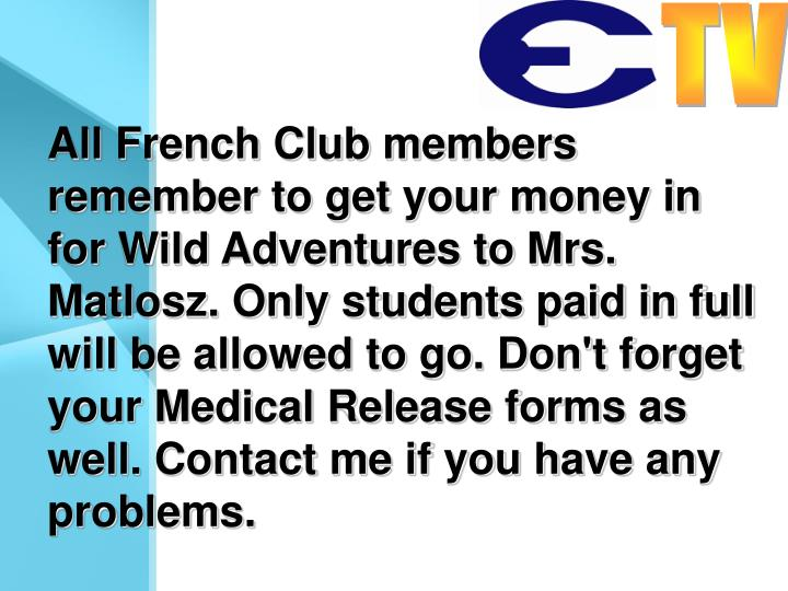 All French Club members remember to get your money in for Wild Adventures to Mrs. Matlosz. Only students paid in full will be allowed to go. Don't forget your Medical Release forms as well. Contact me if you have any problems.