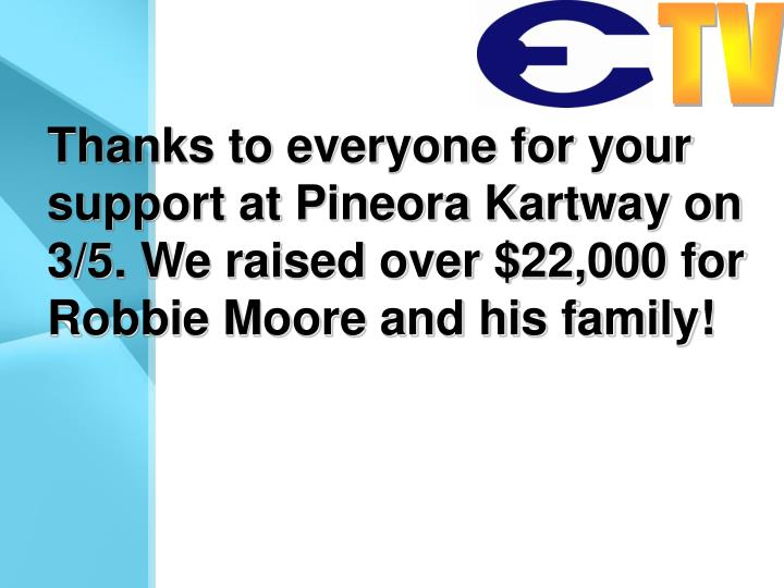 Thanks to everyone for your support at Pineora Kartway on 3/5. We raised over $22,000 for Robbie Moore and his family!