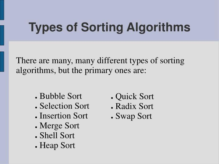 There are many, many different types of sorting algorithms, but the primary ones are: