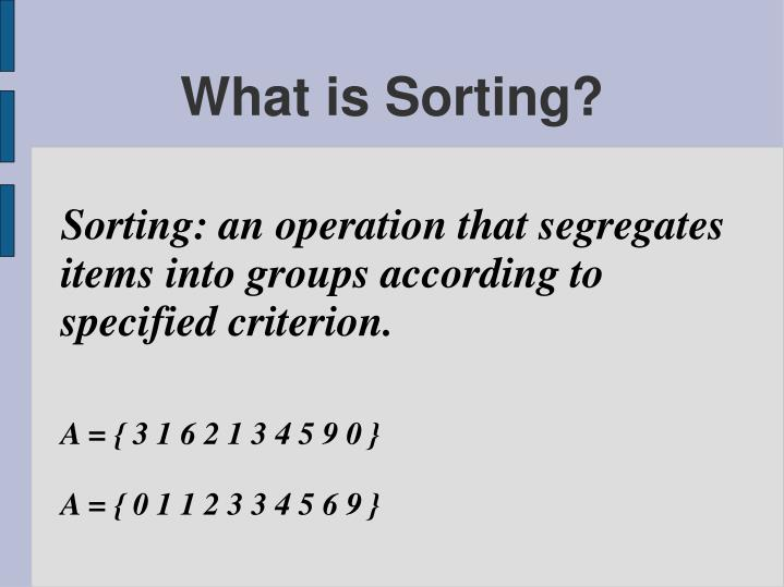 Sorting: an operation that segregates items into groups according to specified criterion.