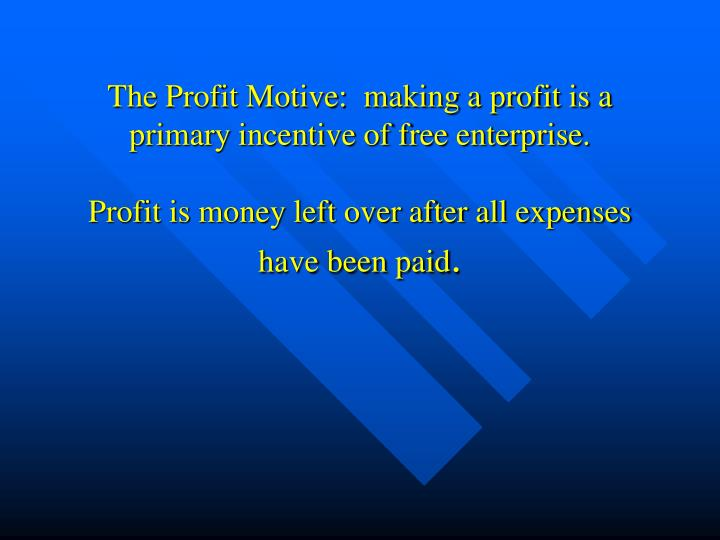 The Profit Motive:  making a profit is a primary incentive of free enterprise.