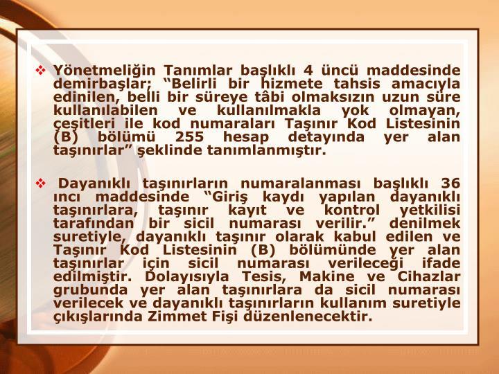 Ynetmeliin Tanmlar balkl 4 nc maddesinde demirbalar; Belirli bir hizmete tahsis amacyla edinilen, belli bir sreye tbi olmakszn uzun sre kullanlabilen ve kullanlmakla yok olmayan, eitleri ile kod numaralar Tanr Kod Listesinin (B) blm 255 hesap detaynda yer alan tanrlar eklinde tanmlanmtr.