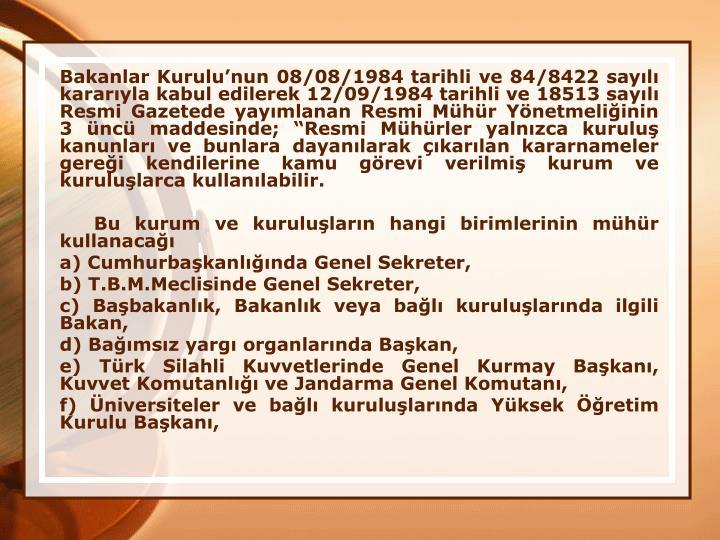 Bakanlar Kurulunun 08/08/1984 tarihli ve 84/8422 sayl kararyla kabul edilerek 12/09/1984 tarihli ve 18513 sayl Resmi Gazetede yaymlanan Resmi Mhr Ynetmeliinin 3 nc maddesinde; Resmi Mhrler yalnzca kurulu kanunlar ve bunlara dayanlarak karlan kararnameler gerei kendilerine kamu grevi verilmi kurum ve kurulularca kullanlabilir.