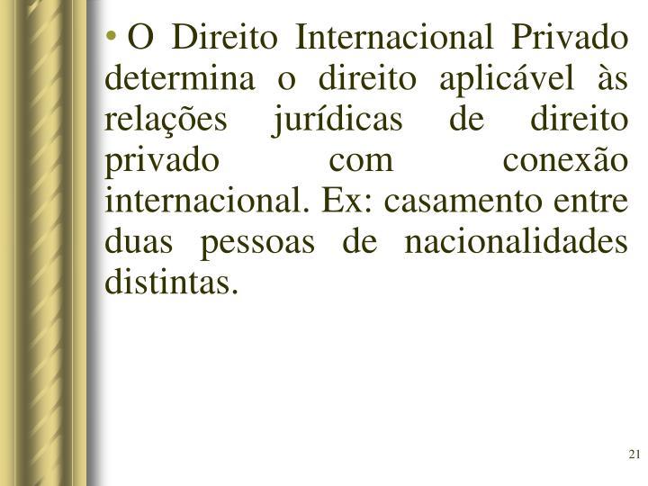 O Direito Internacional Privado determina o direito aplicável às relações jurídicas de direito privado com conexão internacional. Ex: casamento entre duas pessoas de nacionalidades distintas.