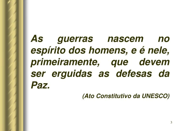 As guerras nascem no espírito dos homens, e é nele, primeiramente, que devem ser erguidas as defesas da Paz.