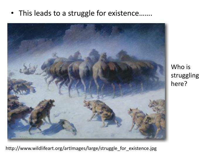 This leads to a struggle for existence…….