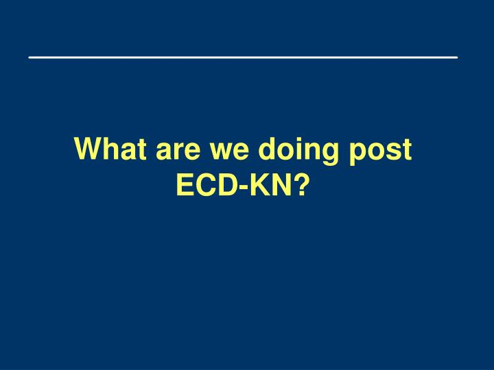 What are we doing post ECD-KN?