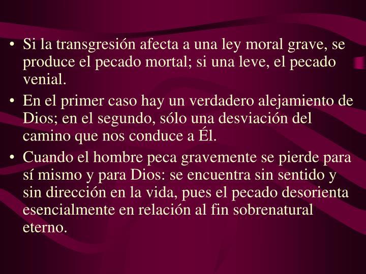 Si la transgresión afecta a una ley moral grave, se produce el pecado mortal; si una leve, el pecado venial.