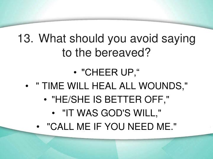 13.	What should you avoid saying to the bereaved?