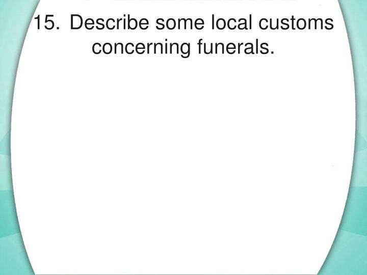 15.	Describe some local customs concerning funerals.