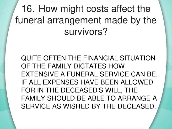 16.	How might costs affect the funeral arrangement made by the survivors?