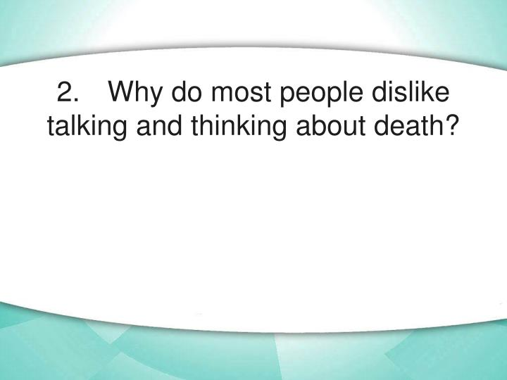 2. Why do most people dislike talking and thinking about death?