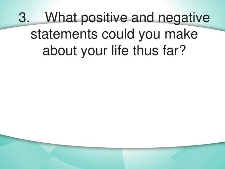 3. What positive and negative statements could you make about your life thus far?