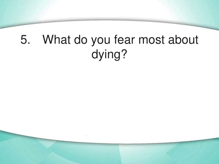5. What do you fear most about dying?