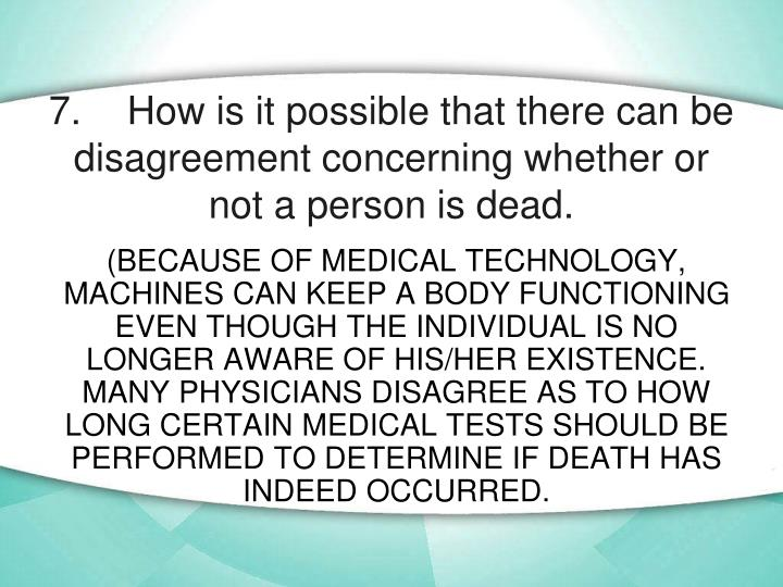 7.	How is it possible that there can be disagreement concerning whether or not a person is dead.
