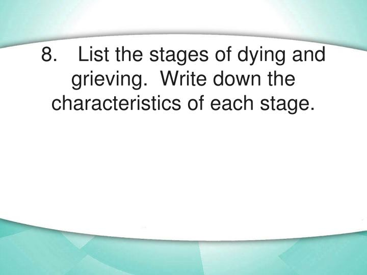 8.	List the stages of dying and grieving.  Write down the characteristics of each stage.