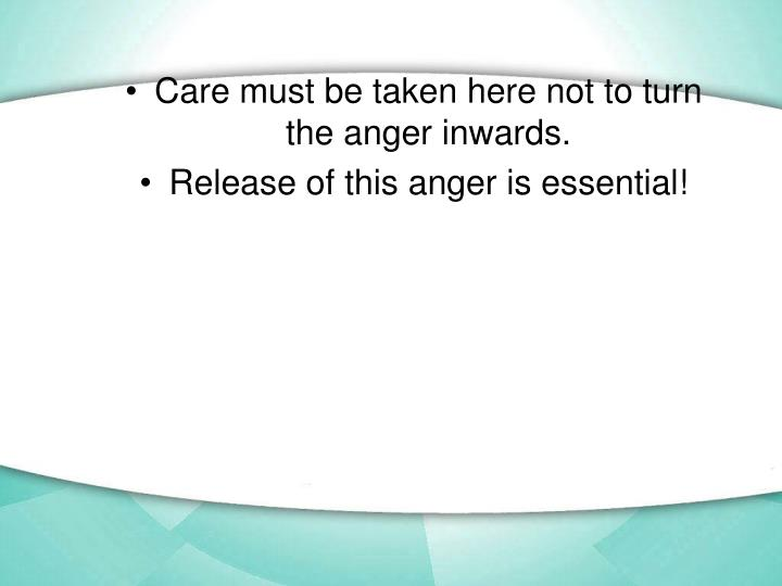 Care must be taken here not to turn the anger inwards.