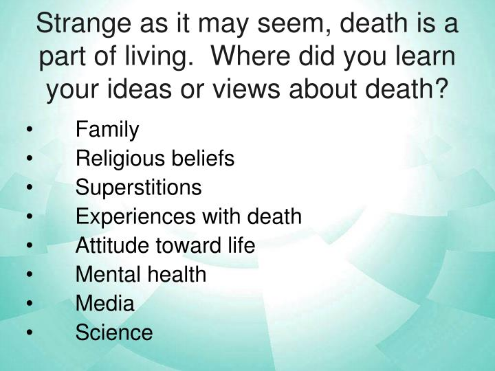 Strange as it may seem, death is a part of living.  Where did you learn your ideas or views about death?