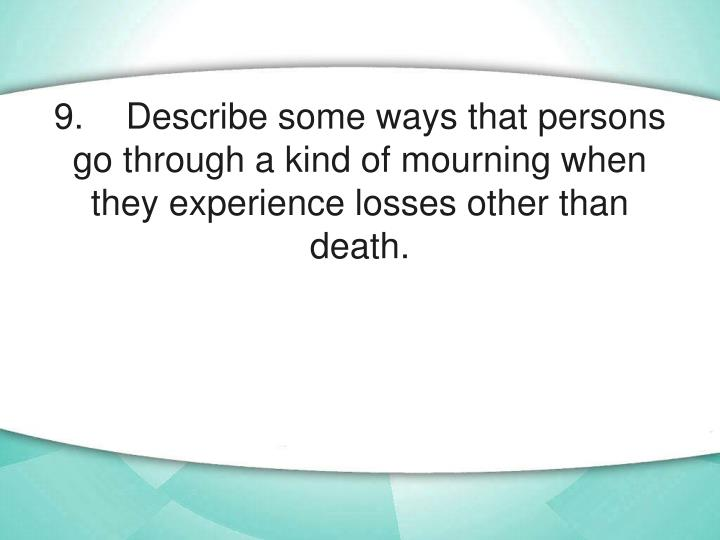 9.	Describe some ways that persons go through a kind of mourning when they experience losses other than death.