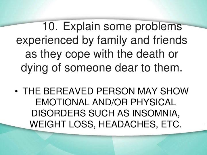 10.	Explain some problems experienced by family and friends as they cope with the death or dying of someone dear to them.