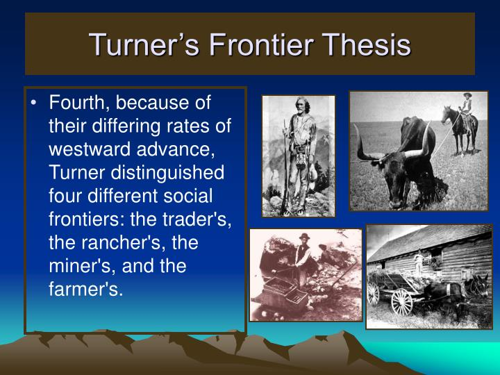 arguments against frontier thesis The frontier thesis is the assertion that the american character, including such traits as democracy and materialism, derived from the frontier experience the existence of an area of free land, its continuous recession, and the advance of american settlement, explain american development.