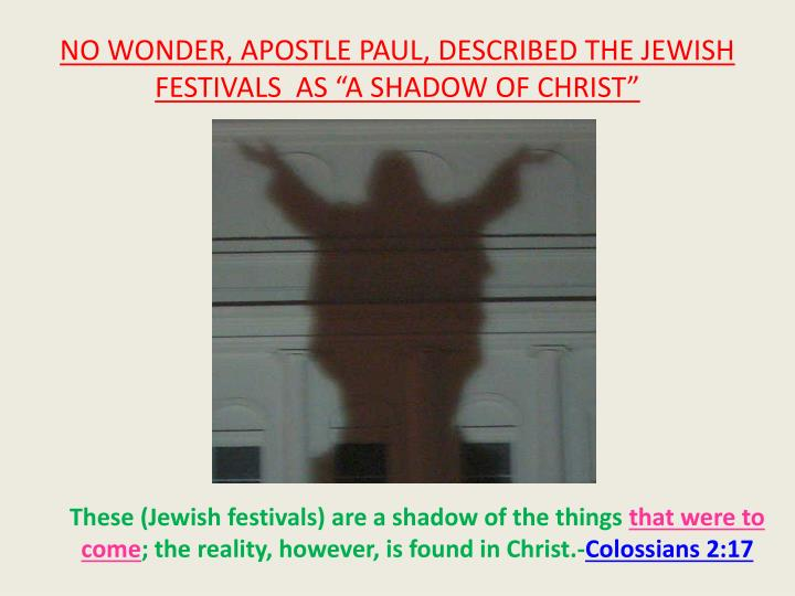 "NO WONDER, APOSTLE PAUL, DESCRIBED THE JEWISH FESTIVALS  AS ""A SHADOW OF CHRIST"""