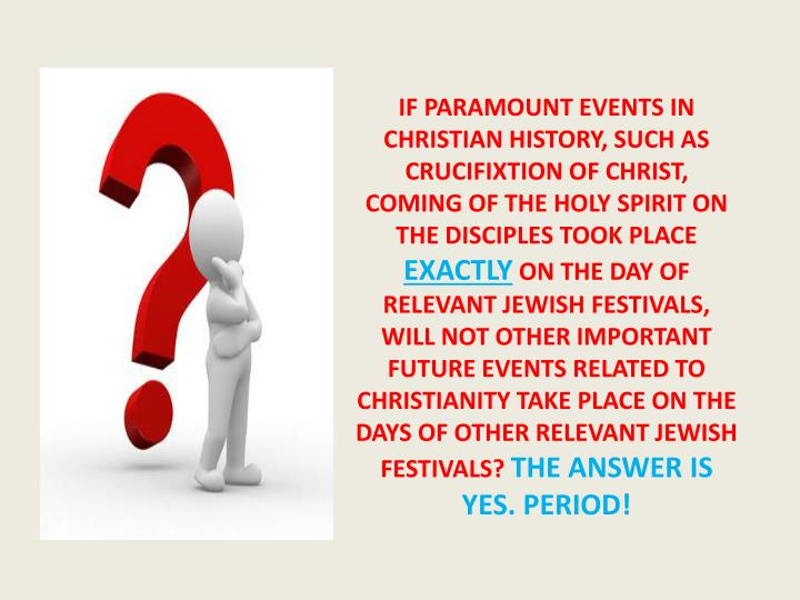 IF PARAMOUNT EVENTS IN CHRISTIAN HISTORY, SUCH AS CRUCIFIXTION OF CHRIST, COMING OF THE HOLY SPIRIT ON THE DISCIPLES TOOK PLACE