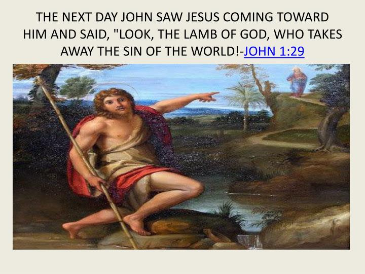 "THE NEXT DAY JOHN SAW JESUS COMING TOWARD HIM AND SAID, ""LOOK, THE LAMB OF GOD, WHO TAKES AWAY THE SIN OF THE WORLD!-"