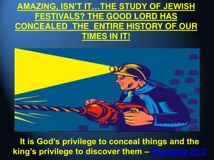 AMAZING, ISN'T IT…THE STUDY OF JEWISH FESTIVALS? THE GOOD LORD HAS CONCEALED  THE  ENTIRE HISTORY OF OUR TIMES IN IT!