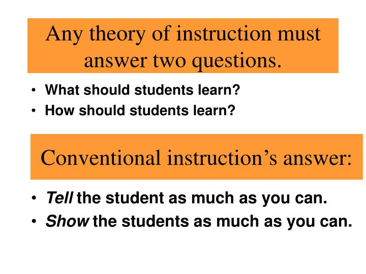 Any theory of instruction must answer two questions.