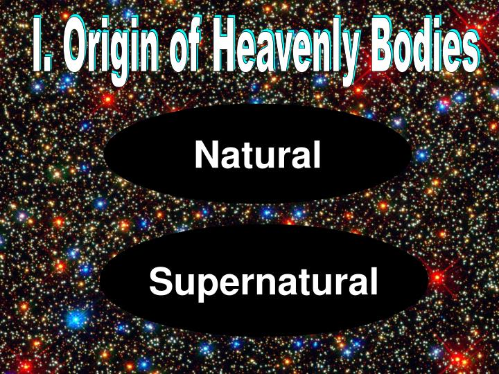 I. Origin of Heavenly Bodies