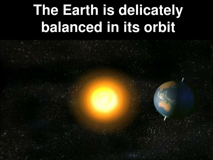 The Earth is delicately balanced in its orbit
