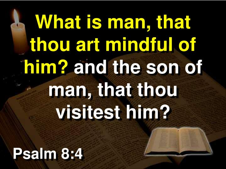What is man, that thou art mindful of him?