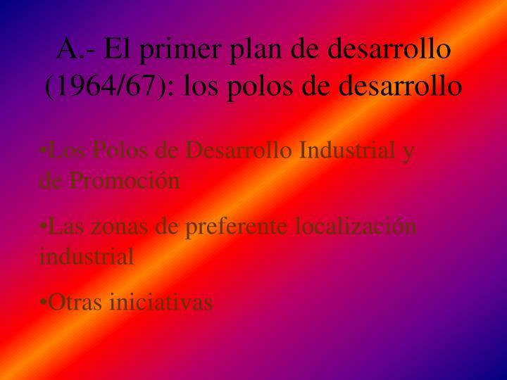 A.- El primer plan de desarrollo (1964/67): los polos de desarrollo