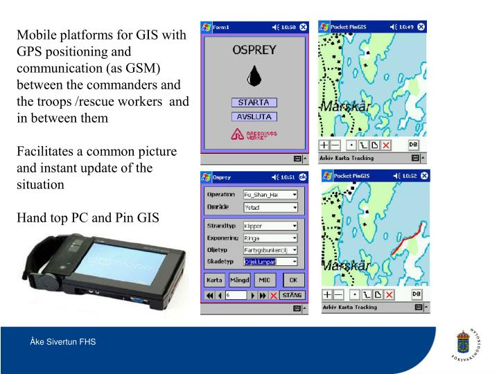 Mobile platforms for GIS with GPS positioning and communication (as GSM) between the commanders and the troops /rescue workers  and in between them