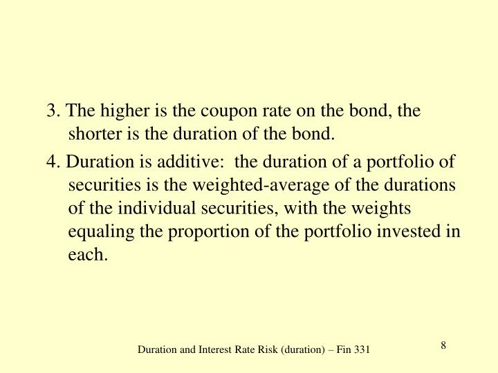 3. The higher is the coupon rate on the bond, the shorter is the duration of the bond.