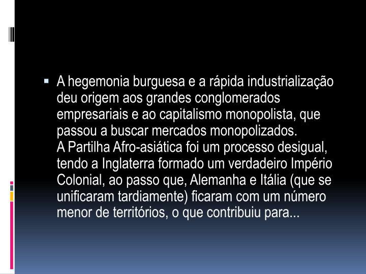 A hegemonia burguesa e a rápida industrialização deu origem aos grandes conglomerados empresariais e ao capitalismo monopolista, que passou a buscar mercados monopolizados.