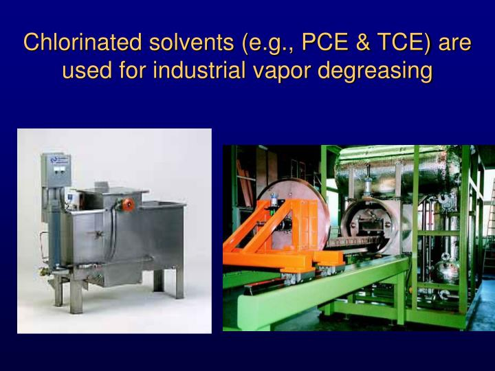 Chlorinated solvents (e.g., PCE & TCE) are used for industrial vapor degreasing