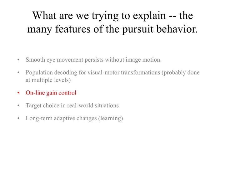 What are we trying to explain -- the many features of the pursuit behavior.