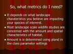 so what metrics do i need