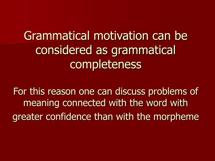 Grammatical motivation can be considered as grammatical completeness