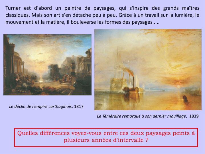 Turner est d'abord un peintre de paysages, qui s'inspire des grands maîtres classiques. Mais son art s'en détache peu à peu. Grâce à un travail sur la lumière, le mouvement et la matière, il bouleverse les formes des paysages ....