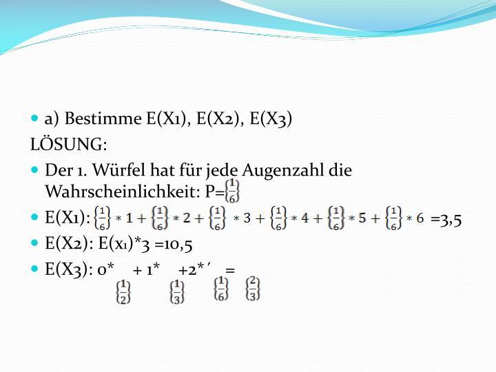 a) Bestimme E(X1), E(X2), E(X3)