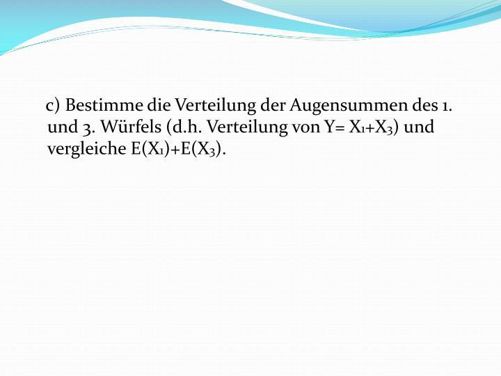 c) Bestimme die Verteilung der Augensummen des 1. und 3. Würfels (d.h. Verteilung von Y= X