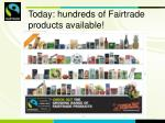 today hundreds of fairtrade products available