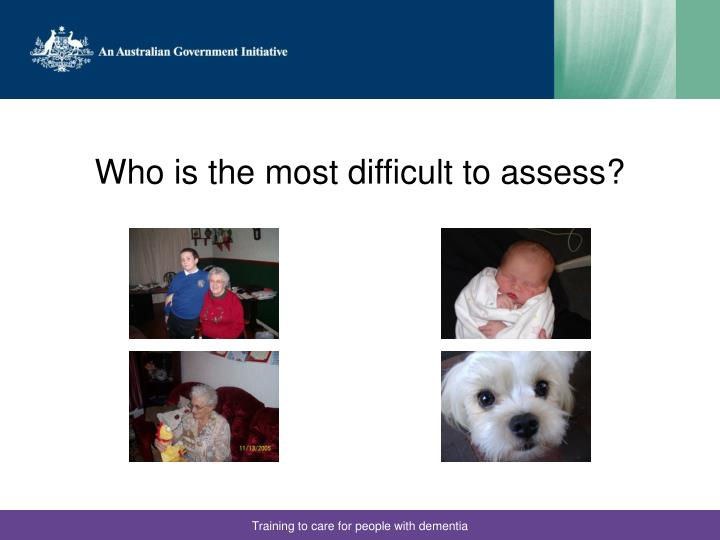 Who is the most difficult to assess?