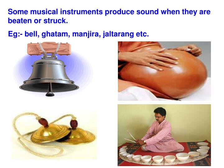 Some musical instruments produce sound when they are beaten or struck.
