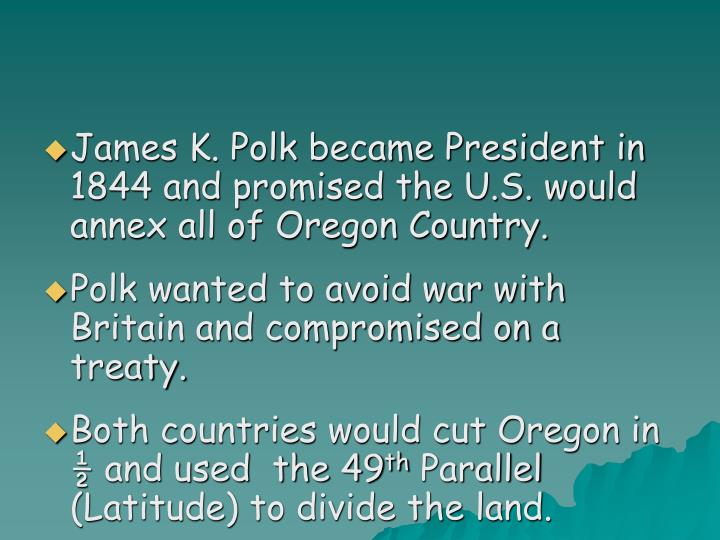 James K. Polk became President in 1844 and promised the U.S. would annex all of Oregon Country.